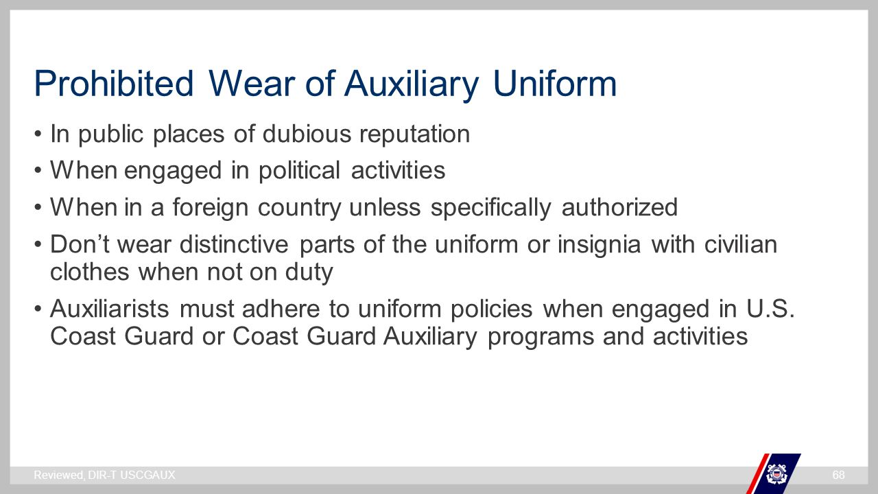 ` Prohibited Wear of Auxiliary Uniform In public places of dubious reputation When engaged in political activities When in a foreign country unless specifically authorized Don't wear distinctive parts of the uniform or insignia with civilian clothes when not on duty Auxiliarists must adhere to uniform policies when engaged in U.S.