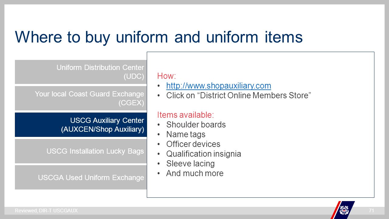 ` Where to buy uniform and uniform items Uniform Distribution Center (UDC) Your local Coast Guard Exchange (CGEX) USCG Auxiliary Center (AUXCEN/Shop Auxiliary) USCG Installation Lucky Bags USCGA Used Uniform Exchange How: http://www.shopauxiliary.com Click on District Online Members Store Items available: Shoulder boards Name tags Officer devices Qualification insignia Sleeve lacing And much more Reviewed, DIR-T USCGAUX71