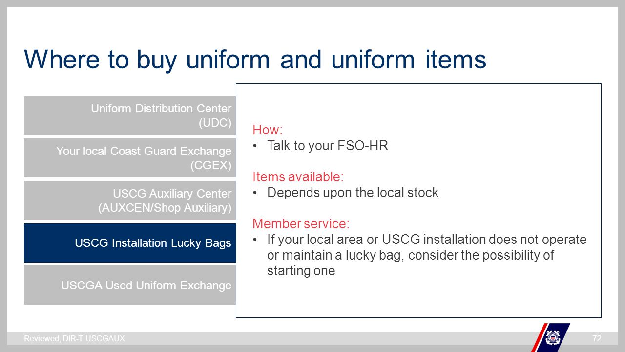 ` Where to buy uniform and uniform items Uniform Distribution Center (UDC) Your local Coast Guard Exchange (CGEX) USCG Auxiliary Center (AUXCEN/Shop Auxiliary) USCG Installation Lucky Bags USCGA Used Uniform Exchange How: Talk to your FSO-HR Items available: Depends upon the local stock Member service: If your local area or USCG installation does not operate or maintain a lucky bag, consider the possibility of starting one Reviewed, DIR-T USCGAUX72