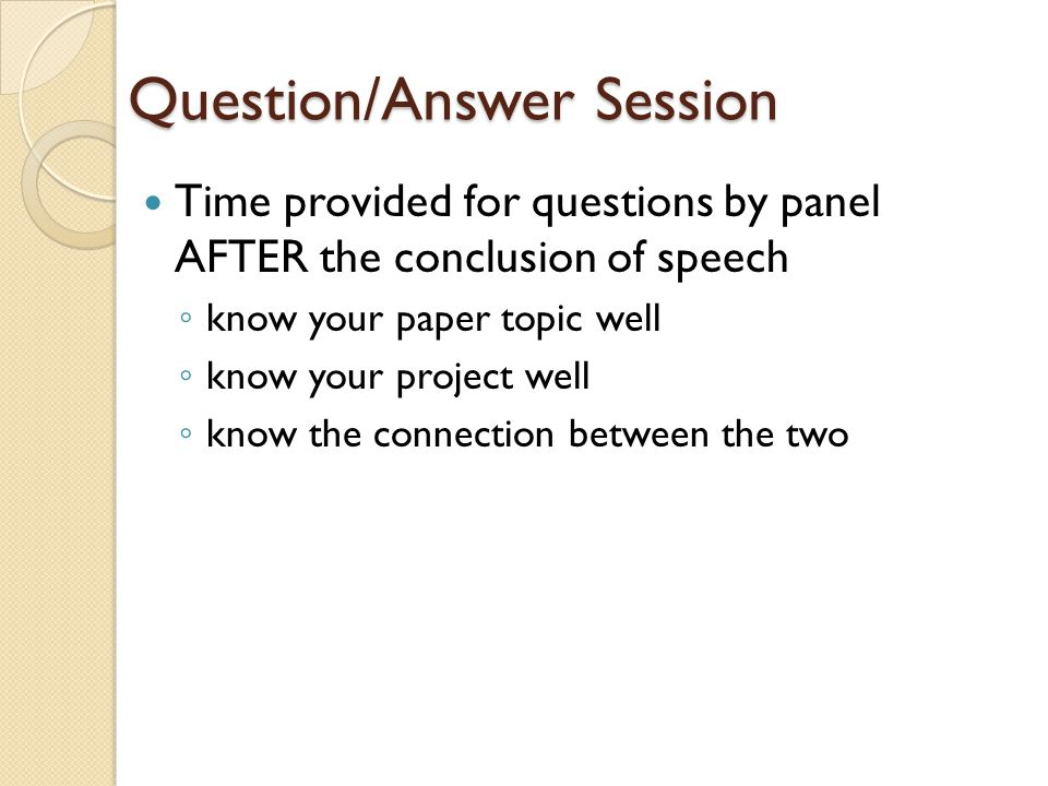 Question/Answer Session Time provided for questions by panel AFTER the conclusion of speech ◦ know your paper topic well ◦ know your project well ◦ kn