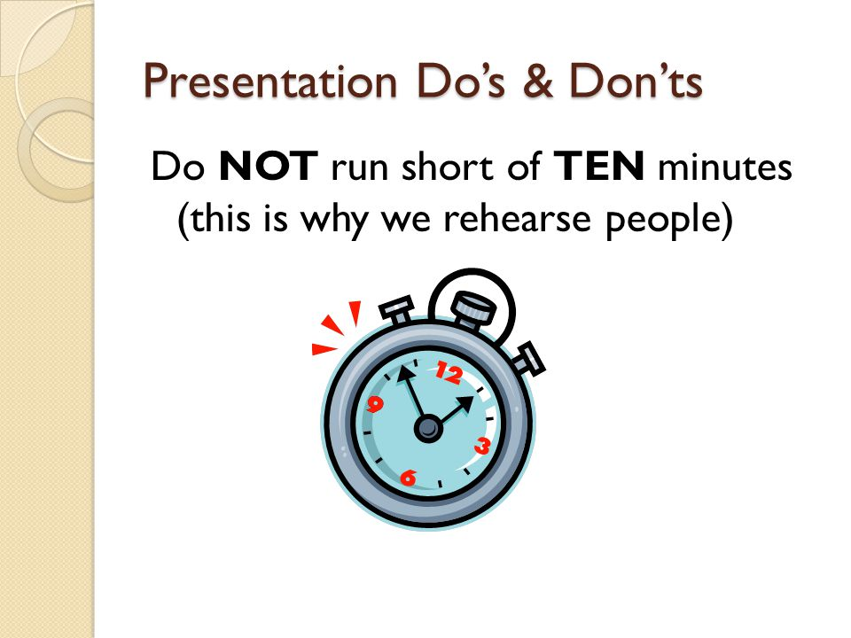 Presentation Do's & Don'ts Do NOT run short of TEN minutes (this is why we rehearse people)