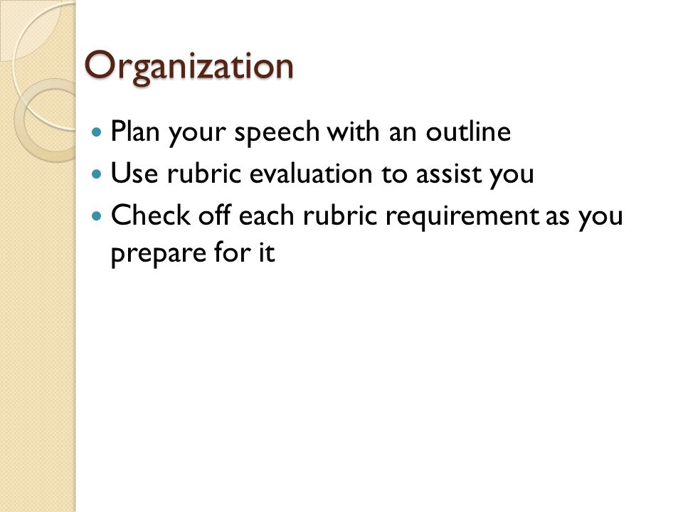 Organization Plan your speech with an outline Use rubric evaluation to assist you Check off each rubric requirement as you prepare for it