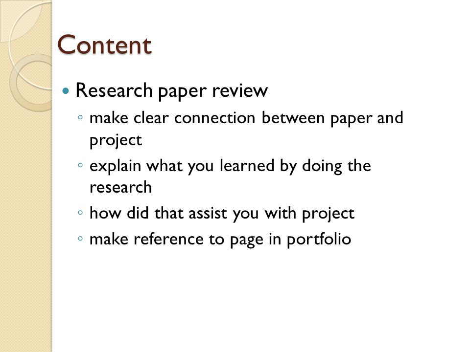 Content Project Preview ◦ Show evidence of how you planned to complete your project Explain the project execution ◦ what did you do ◦ how did you do it Portfolio Utilization ◦ make reference to page/caption numbers in portfolio Explain your learning experience ◦ address positive and negative aspects of the project  what problems did you encounter  how did you overcome adversity