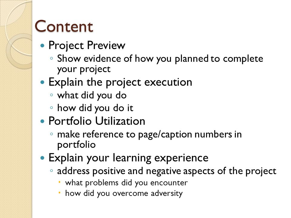 Content Project Preview ◦ Show evidence of how you planned to complete your project Explain the project execution ◦ what did you do ◦ how did you do i