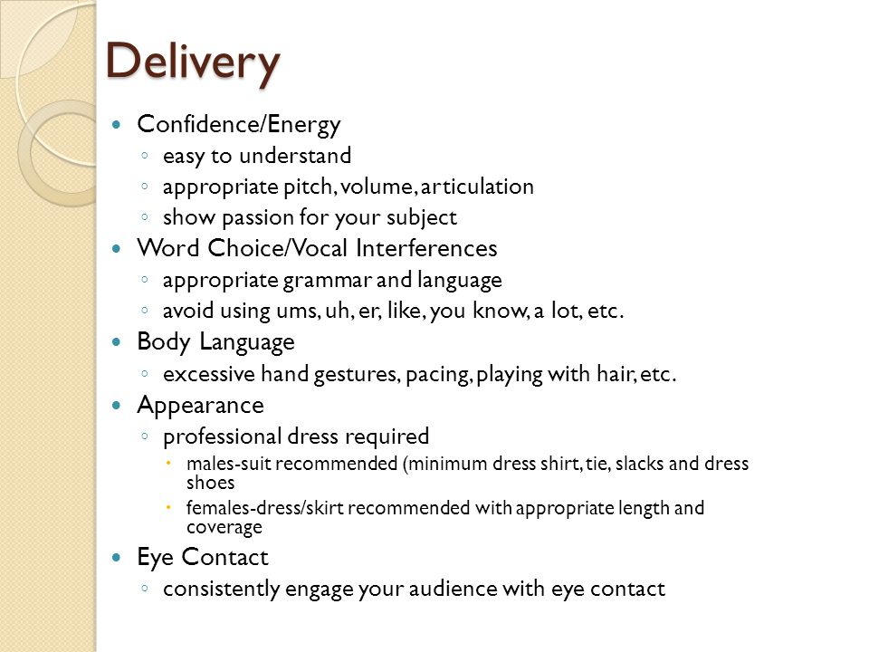 Delivery Confidence/Energy ◦ easy to understand ◦ appropriate pitch, volume, articulation ◦ show passion for your subject Word Choice/Vocal Interferen