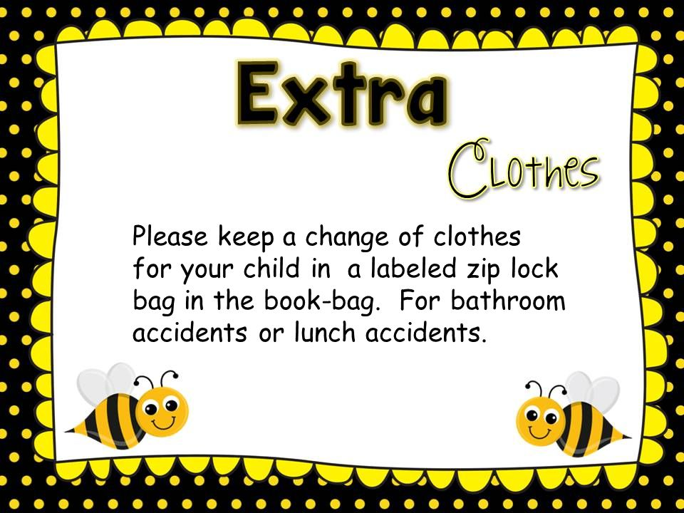 Please keep a change of clothes for your child in a labeled zip lock bag in the book-bag.