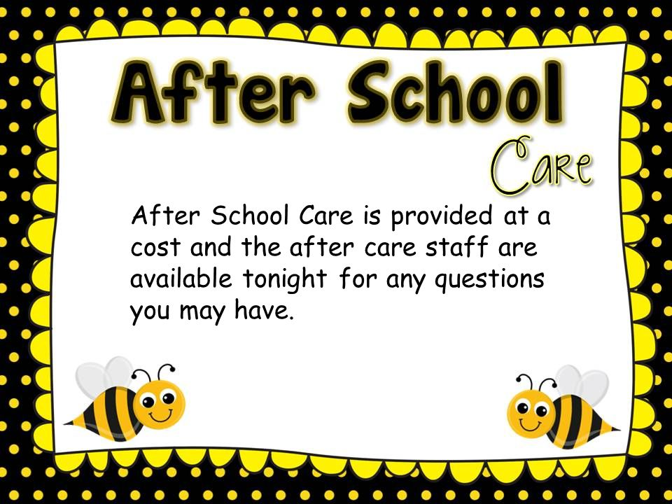 After School Care is provided at a cost and the after care staff are available tonight for any questions you may have.