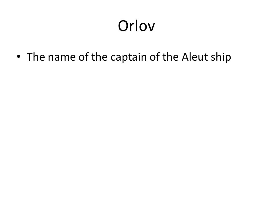 Orlov The name of the captain of the Aleut ship