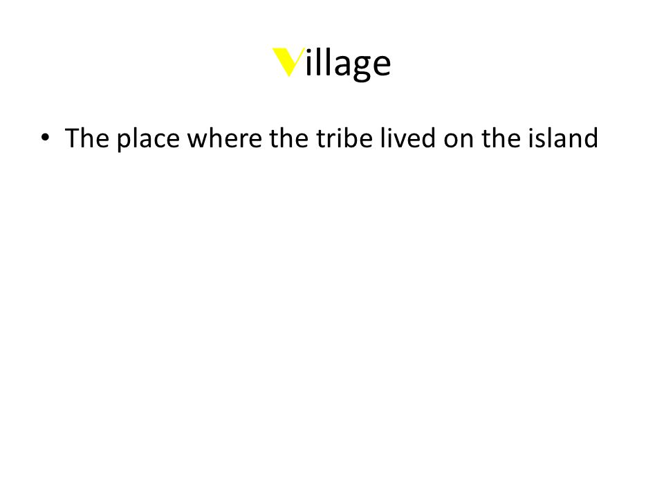 V illage The place where the tribe lived on the island