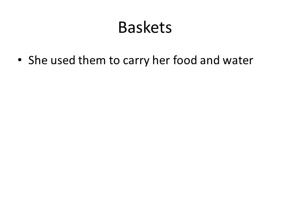 Baskets She used them to carry her food and water