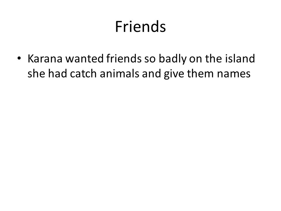 Friends Karana wanted friends so badly on the island she had catch animals and give them names