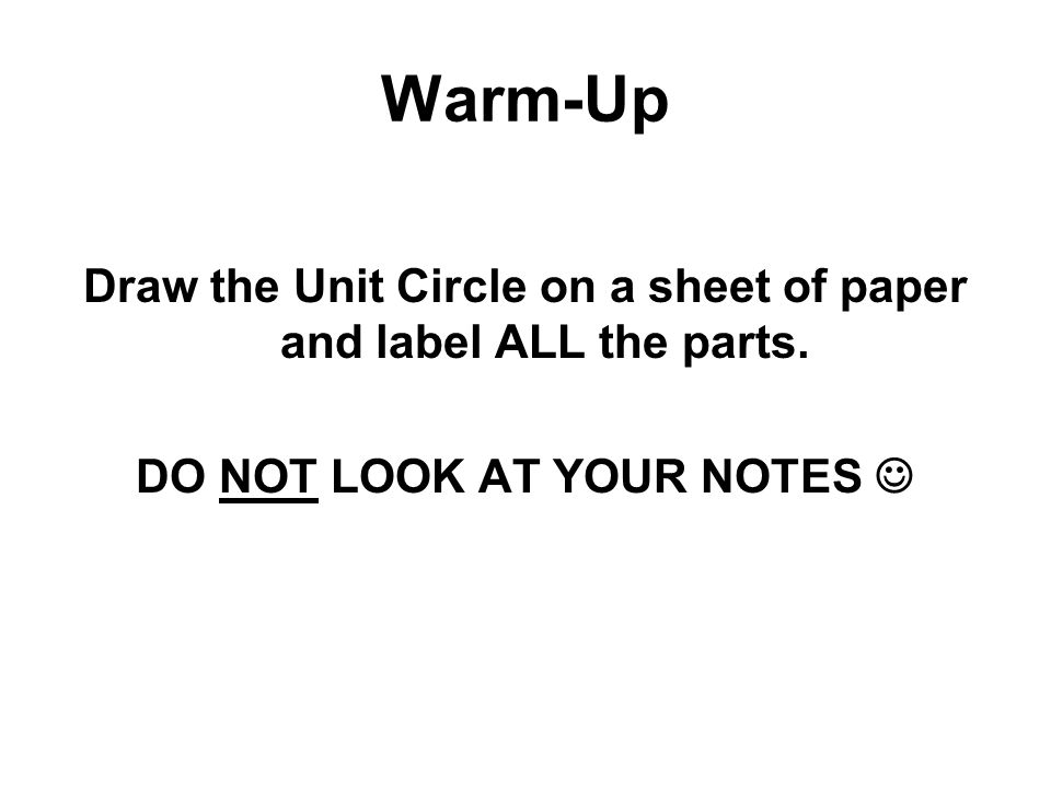 Warm-Up Draw the Unit Circle on a sheet of paper and label ALL the parts. DO NOT LOOK AT YOUR NOTES