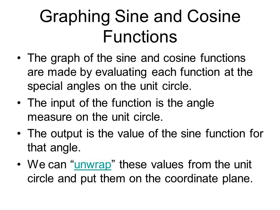 Graphing Sine and Cosine Functions The graph of the sine and cosine functions are made by evaluating each function at the special angles on the unit circle.