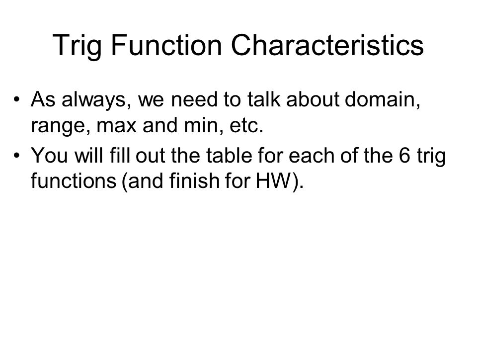 Trig Function Characteristics As always, we need to talk about domain, range, max and min, etc.