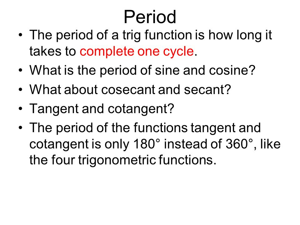 Period The period of a trig function is how long it takes to complete one cycle. What is the period of sine and cosine? What about cosecant and secant