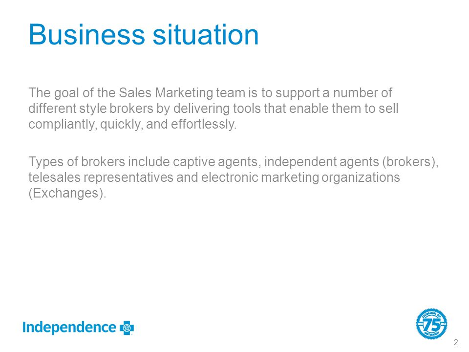 Business situation The goal of the Sales Marketing team is to support a number of different style brokers by delivering tools that enable them to sell compliantly, quickly, and effortlessly.