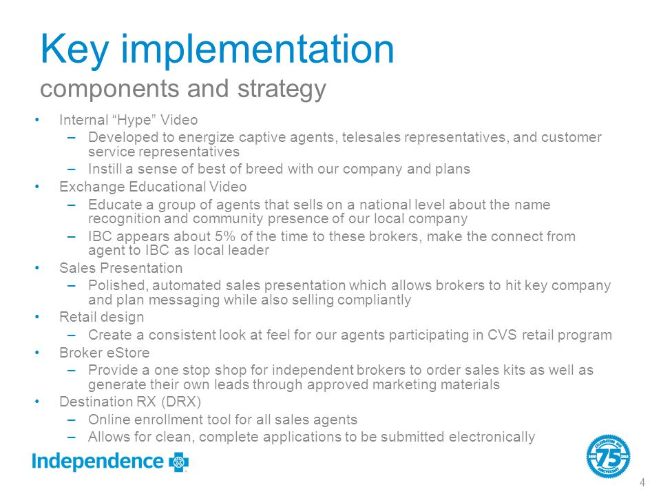 Key implementation components and strategy Internal Hype Video –Developed to energize captive agents, telesales representatives, and customer service representatives –Instill a sense of best of breed with our company and plans Exchange Educational Video –Educate a group of agents that sells on a national level about the name recognition and community presence of our local company –IBC appears about 5% of the time to these brokers, make the connect from agent to IBC as local leader Sales Presentation –Polished, automated sales presentation which allows brokers to hit key company and plan messaging while also selling compliantly Retail design –Create a consistent look at feel for our agents participating in CVS retail program Broker eStore –Provide a one stop shop for independent brokers to order sales kits as well as generate their own leads through approved marketing materials Destination RX (DRX) –Online enrollment tool for all sales agents –Allows for clean, complete applications to be submitted electronically 4