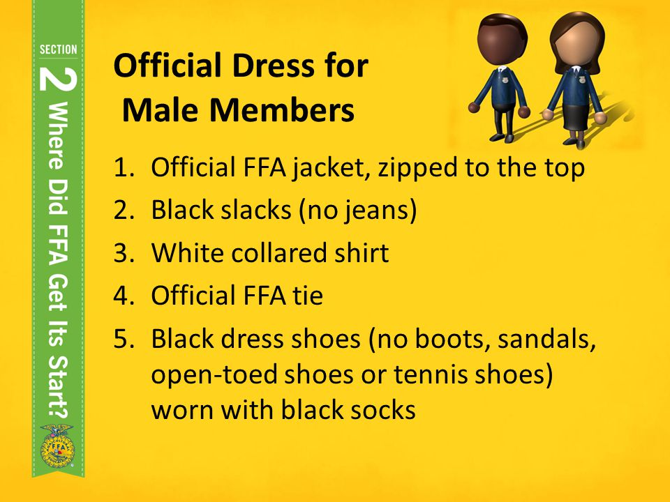 Official Dress for Male Members 1.Official FFA jacket, zipped to the top 2.Black slacks (no jeans) 3.White collared shirt 4.Official FFA tie 5.Black d