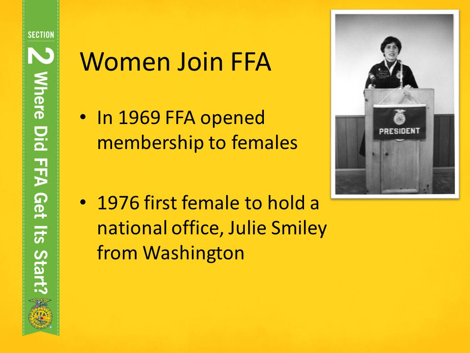 Women Join FFA In 1969 FFA opened membership to females 1976 first female to hold a national office, Julie Smiley from Washington