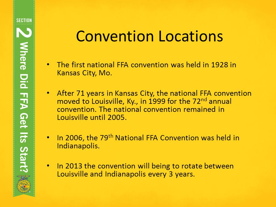 Convention Locations The first national FFA convention was held in 1928 in Kansas City, Mo. After 71 years in Kansas City, the national FFA convention
