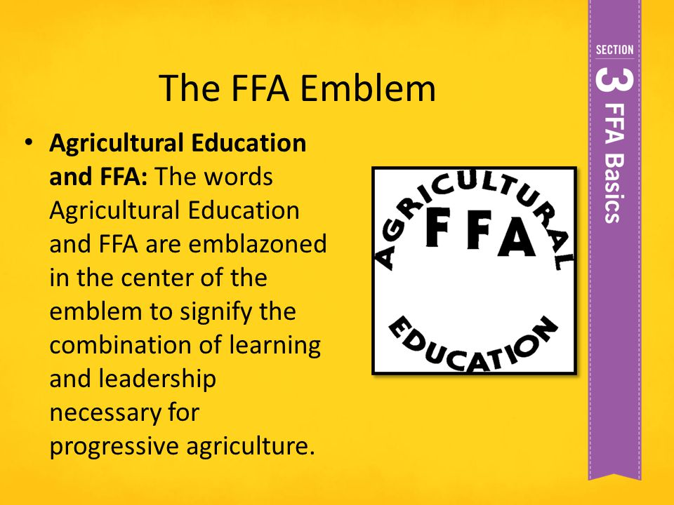The FFA Emblem Agricultural Education and FFA: The words Agricultural Education and FFA are emblazoned in the center of the emblem to signify the comb