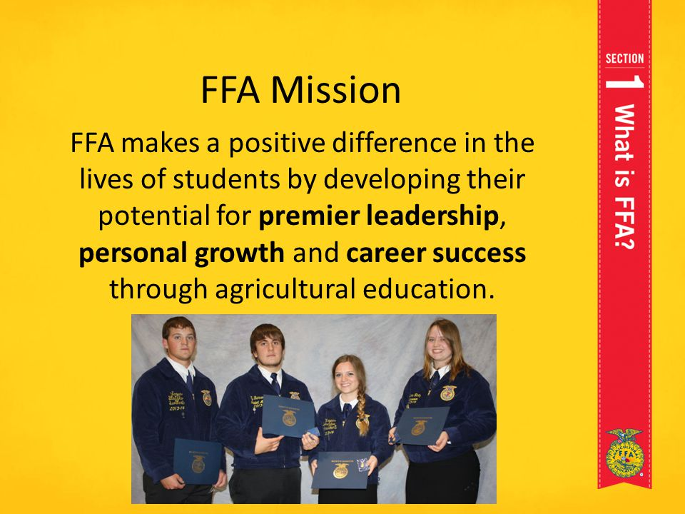 FFA Mission FFA makes a positive difference in the lives of students by developing their potential for premier leadership, personal growth and career