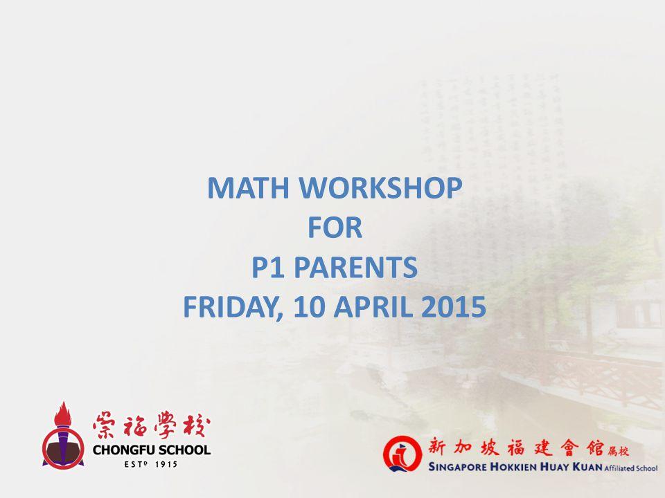 MATH WORKSHOP FOR P1 PARENTS FRIDAY, 10 APRIL 2015
