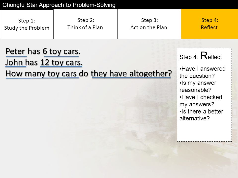 Step 2: Think of a Plan Step 1: Study the Problem Step 3: Act on the Plan Step 4: Reflect Peter has 6 toy cars.