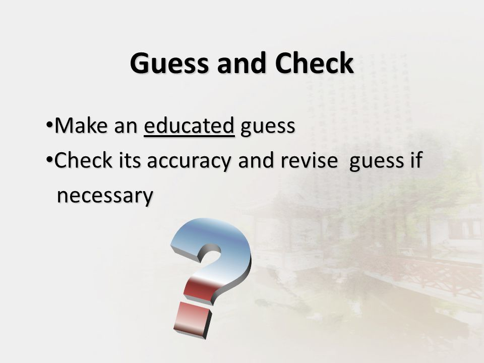 Make an educated guess Make an educated guess Check its accuracy and revise guess if Check its accuracy and revise guess if necessary necessary Guess and Check