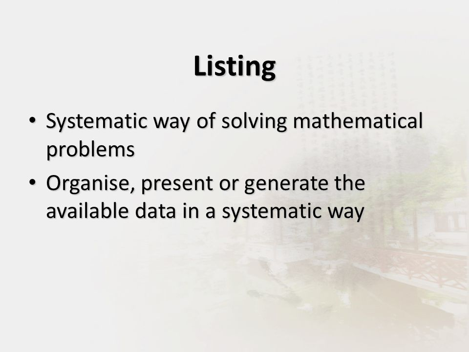 Listing Systematic way of solving mathematical problems Systematic way of solving mathematical problems Organise, present or generate the available data in a systematic way Organise, present or generate the available data in a systematic way