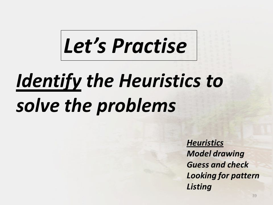 Identify the Heuristics to solve the problems Let's Practise 39 Heuristics Model drawing Guess and check Looking for pattern Listing
