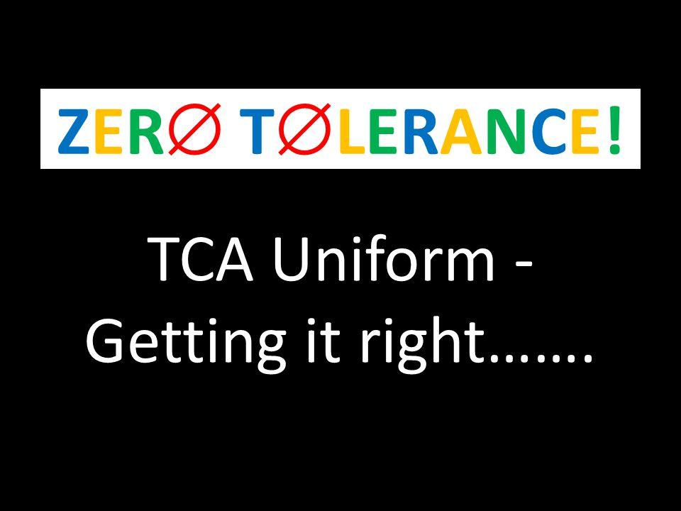 TCA Uniform - Getting it right……. ZER TLERANCE!ZER TLERANCE!
