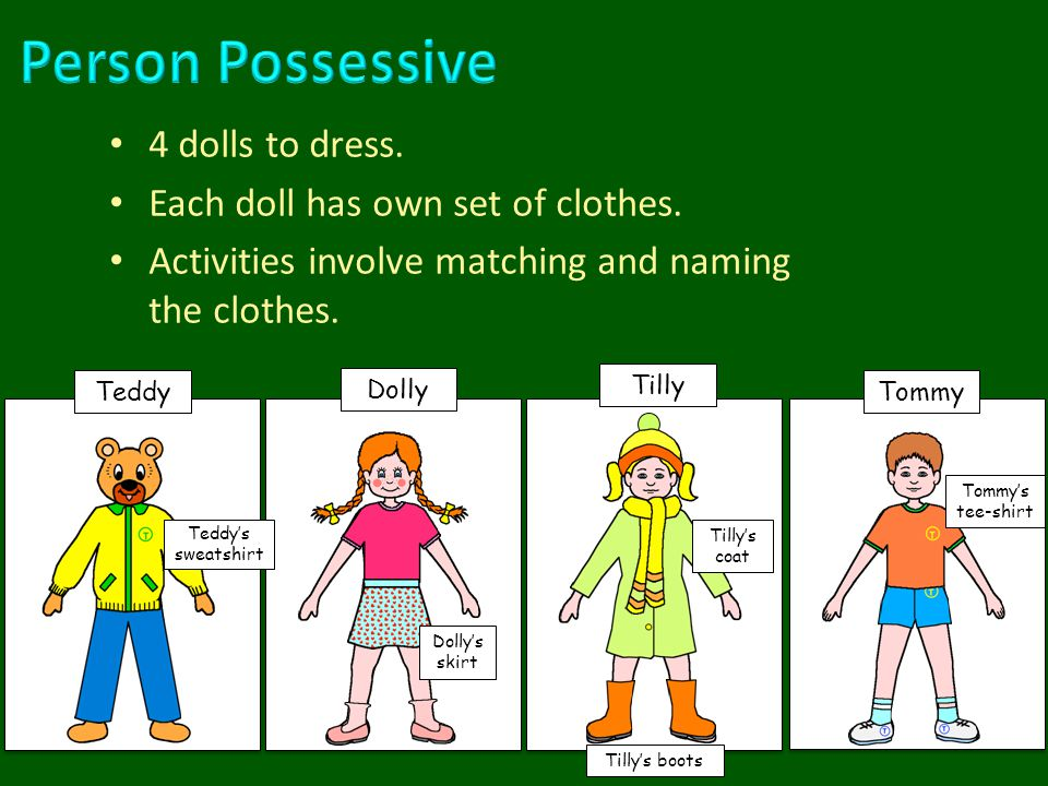 4 dolls to dress. Each doll has own set of clothes. Activities involve matching and naming the clothes. Teddy Dolly Tilly Tommy Tilly's boots Tilly's