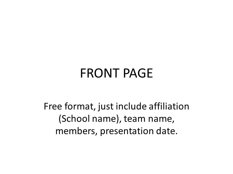 FRONT PAGE Free format, just include affiliation (School name), team name, members, presentation date.