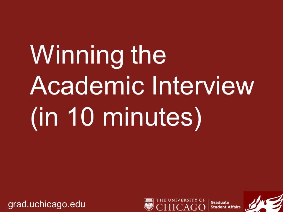 grad.uchicago.edu Winning the Academic Interview (in 10 minutes)
