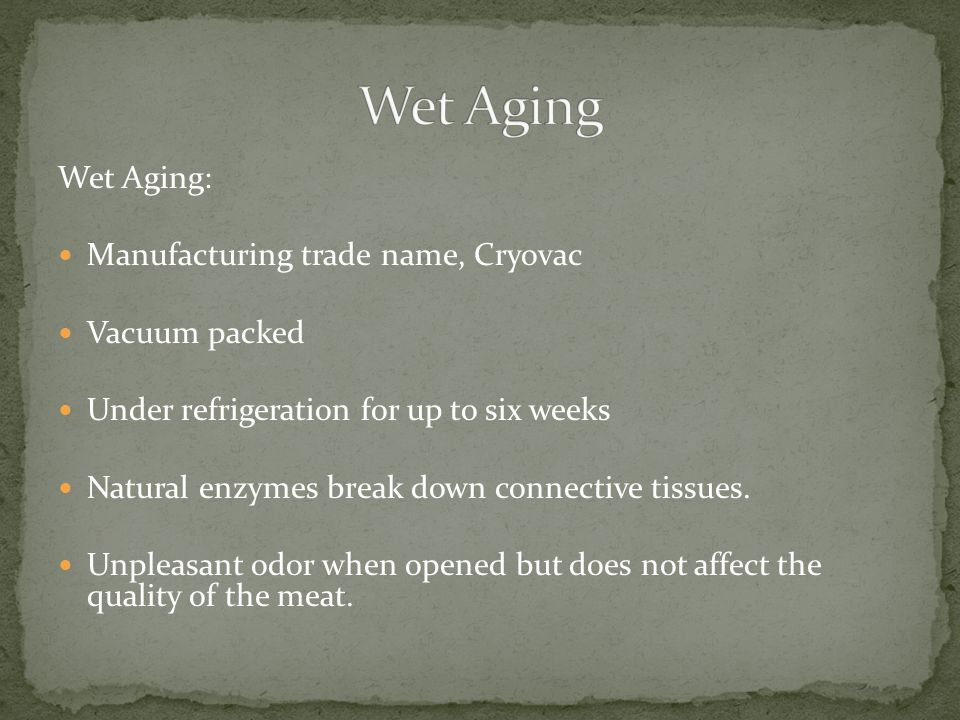 Wet Aging: Manufacturing trade name, Cryovac Vacuum packed Under refrigeration for up to six weeks Natural enzymes break down connective tissues.