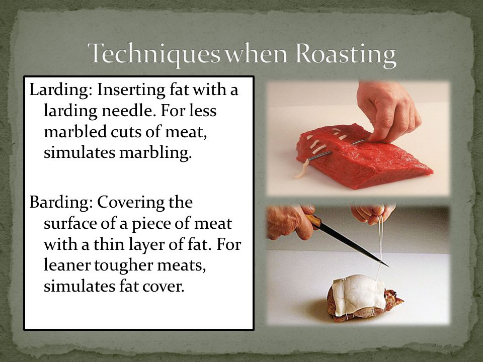 Larding: Inserting fat with a larding needle. For less marbled cuts of meat, simulates marbling.
