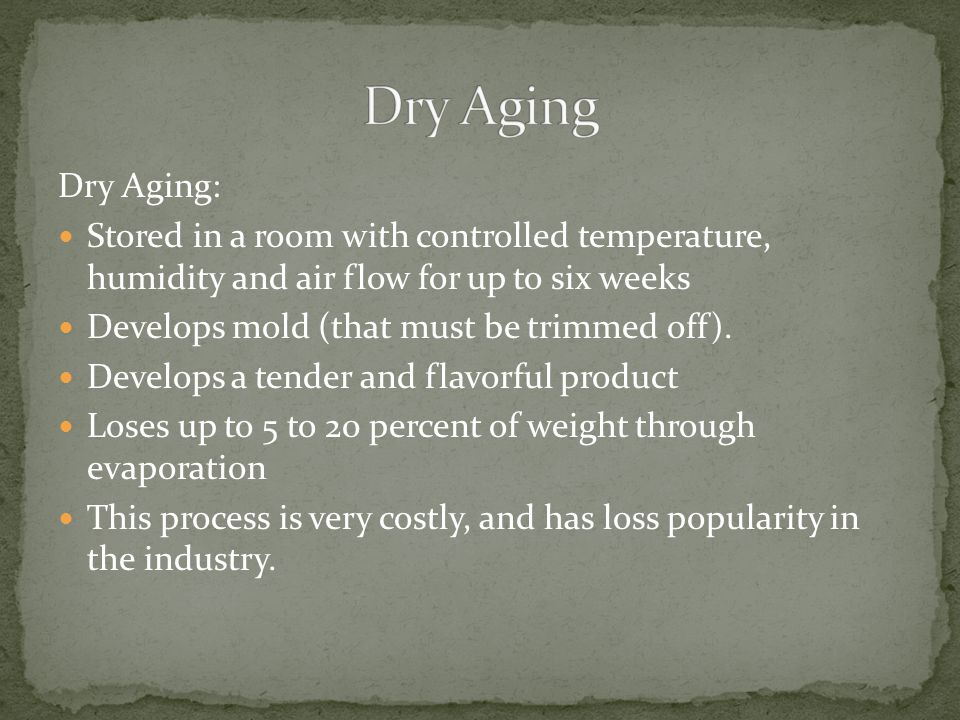 Dry Aging: Stored in a room with controlled temperature, humidity and air flow for up to six weeks Develops mold (that must be trimmed off). Develops