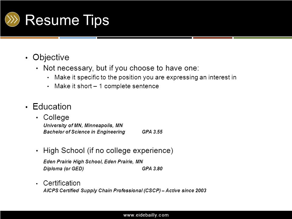 www.eidebailly.com Resume Tips Objective Not necessary, but if you choose to have one: Make it specific to the position you are expressing an interest in Make it short – 1 complete sentence Education College University of MN, Minneapolis, MN Bachelor of Science in Engineering GPA 3.55 High School (if no college experience) Eden Prairie High School, Eden Prairie, MN Diploma (or GED)GPA 3.80 Certification AICPS Certified Supply Chain Professional (CSCP) – Active since 2003