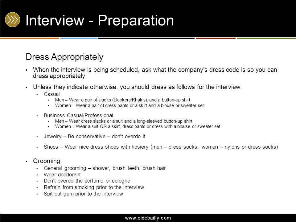 www.eidebailly.com Interview - Preparation Dress Appropriately When the interview is being scheduled, ask what the company's dress code is so you can dress appropriately Unless they indicate otherwise, you should dress as follows for the interview: Casual Men – Wear a pair of slacks (Dockers/Khakis), and a button-up shirt Women – Wear a pair of dress pants or a skirt and a blouse or sweater-set Business Casual/Professional Men – Wear dress slacks or a suit and a long-sleeved button-up shirt Women – Wear a suit OR a skirt, dress pants or dress with a blouse or sweater set Jewelry – Be conservative – don't overdo it Shoes – Wear nice dress shoes with hosiery (men – dress socks; women – nylons or dress socks) Grooming General grooming – shower, brush teeth, brush hair Wear deodorant Don't overdo the perfume or cologne Refrain from smoking prior to the interview Spit out gum prior to the interview