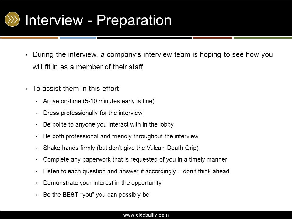 www.eidebailly.com Interview - Preparation During the interview, a company's interview team is hoping to see how you will fit in as a member of their staff To assist them in this effort: Arrive on-time (5-10 minutes early is fine) Dress professionally for the interview Be polite to anyone you interact with in the lobby Be both professional and friendly throughout the interview Shake hands firmly (but don't give the Vulcan Death Grip) Complete any paperwork that is requested of you in a timely manner Listen to each question and answer it accordingly – don't think ahead Demonstrate your interest in the opportunity Be the BEST you you can possibly be