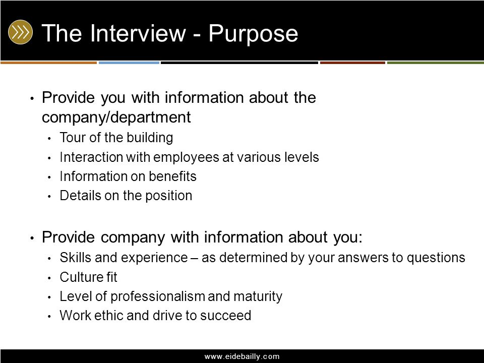www.eidebailly.com The Interview - Purpose Provide you with information about the company/department Tour of the building Interaction with employees at various levels Information on benefits Details on the position Provide company with information about you: Skills and experience – as determined by your answers to questions Culture fit Level of professionalism and maturity Work ethic and drive to succeed