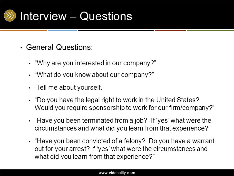 www.eidebailly.com Interview – Questions General Questions: Why are you interested in our company? What do you know about our company? Tell me about yourself. Do you have the legal right to work in the United States.