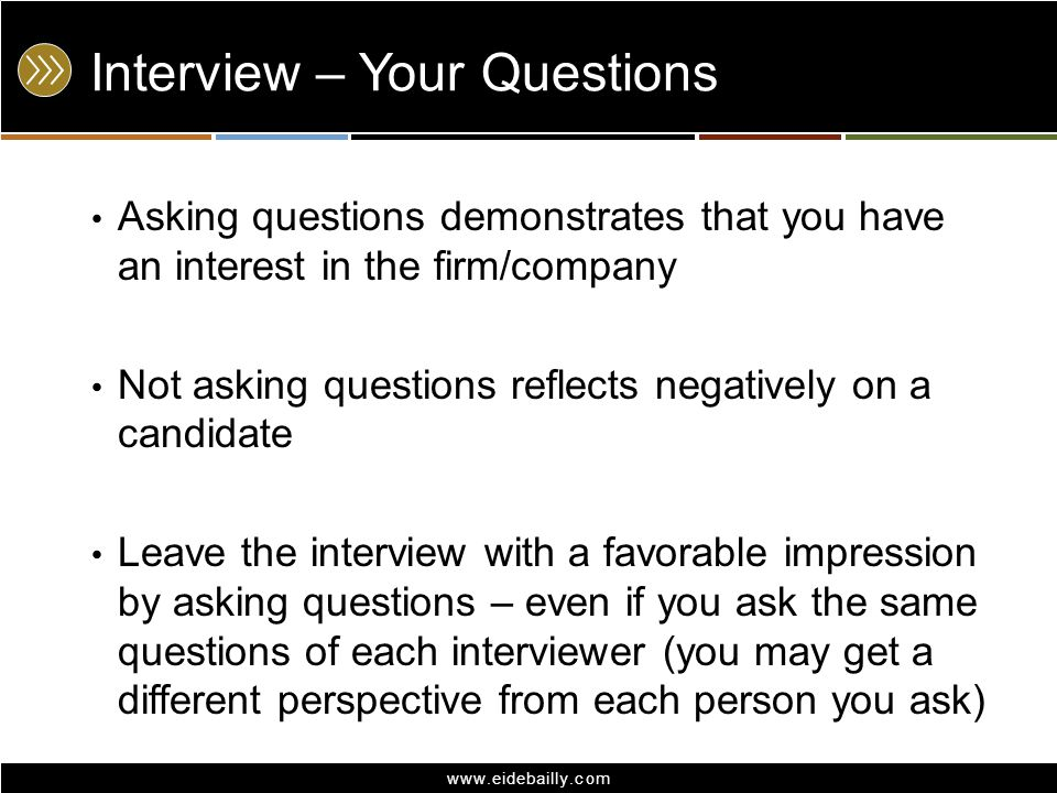 www.eidebailly.com Interview – Your Questions Asking questions demonstrates that you have an interest in the firm/company Not asking questions reflects negatively on a candidate Leave the interview with a favorable impression by asking questions – even if you ask the same questions of each interviewer (you may get a different perspective from each person you ask)