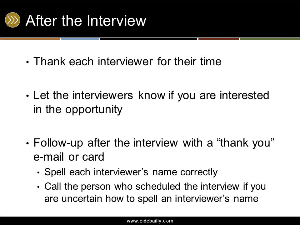 www.eidebailly.com After the Interview Thank each interviewer for their time Let the interviewers know if you are interested in the opportunity Follow-up after the interview with a thank you e-mail or card Spell each interviewer's name correctly Call the person who scheduled the interview if you are uncertain how to spell an interviewer's name