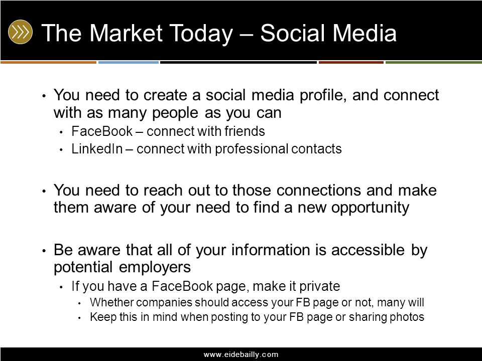 www.eidebailly.com The Market Today – Social Media You need to create a social media profile, and connect with as many people as you can FaceBook – connect with friends LinkedIn – connect with professional contacts You need to reach out to those connections and make them aware of your need to find a new opportunity Be aware that all of your information is accessible by potential employers If you have a FaceBook page, make it private Whether companies should access your FB page or not, many will Keep this in mind when posting to your FB page or sharing photos