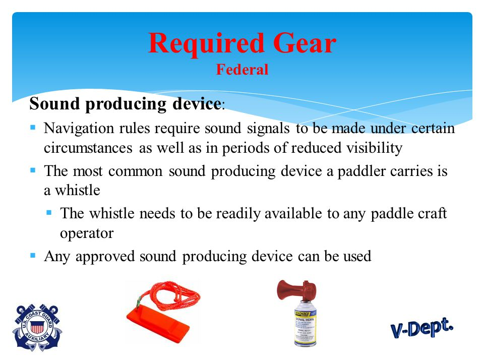 Sound producing device :  Navigation rules require sound signals to be made under certain circumstances as well as in periods of reduced visibility  The most common sound producing device a paddler carries is a whistle  The whistle needs to be readily available to any paddle craft operator  Any approved sound producing device can be used Required Gear Federal