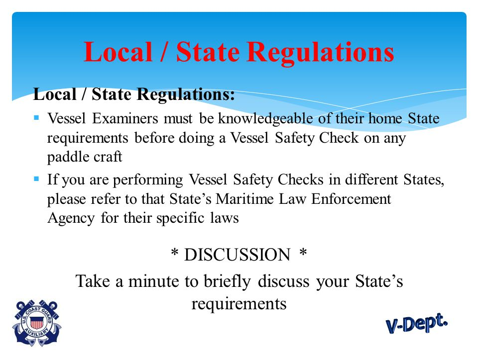 Local / State Regulations:  Vessel Examiners must be knowledgeable of their home State requirements before doing a Vessel Safety Check on any paddle craft  If you are performing Vessel Safety Checks in different States, please refer to that State's Maritime Law Enforcement Agency for their specific laws * DISCUSSION * Take a minute to briefly discuss your State's requirements Local / State Regulations