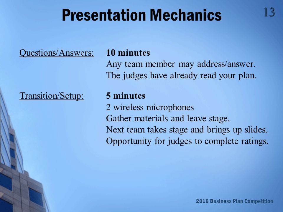 2015 Business Plan Competition 14 Presentation Mechanics (cont.) 1.Develop approximately 8-10 slides 2.Delivery runs about one-minute per slide (average) 3.Introduction should: Your names and team name Hook the audience to pay attention Clearly state business' purpose/mission Preview your presentation
