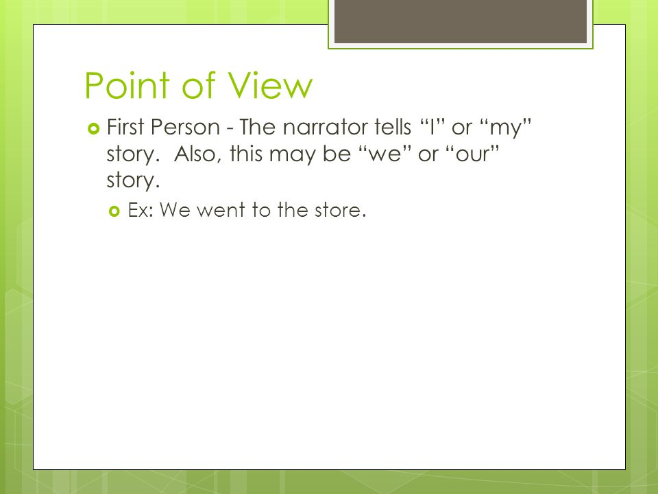 """Point of View  First Person - The narrator tells """"I"""" or """"my"""" story. Also, this may be """"we"""" or """"our"""" story.  Ex: We went to the store."""